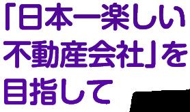 「日本一楽しい不動産会社」を目指して